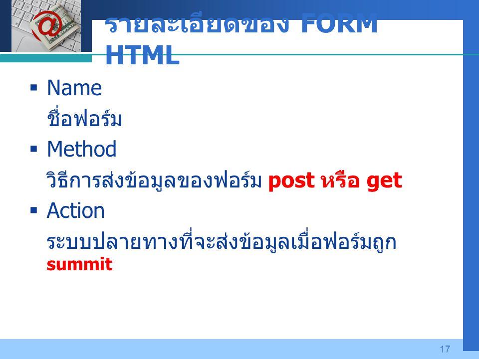 Company LOGO 17 รายละเอียดของ FORM HTML  Name ชื่อฟอร์ม  Method วิธีการส่งข้อมูลของฟอร์ม post หรือ get  Action ระบบปลายทางที่จะส่งข้อมูลเมื่อฟอร์มถูก summit