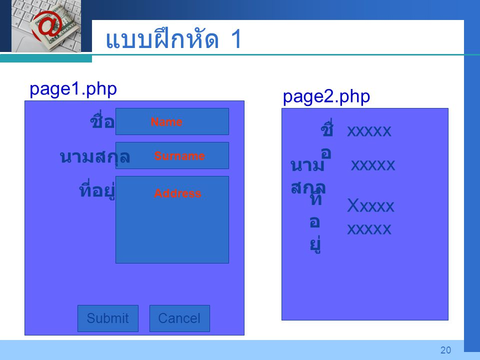 Company LOGO 20 แบบฝึกหัด 1 Submit ที่อยู่ ชื่อ นามสกุล Cancel page1.php ที่ อ ยู่ ชื่ อ นาม สกุล xxxxx Xxxxx xxxxx page2.php Name Surname Address