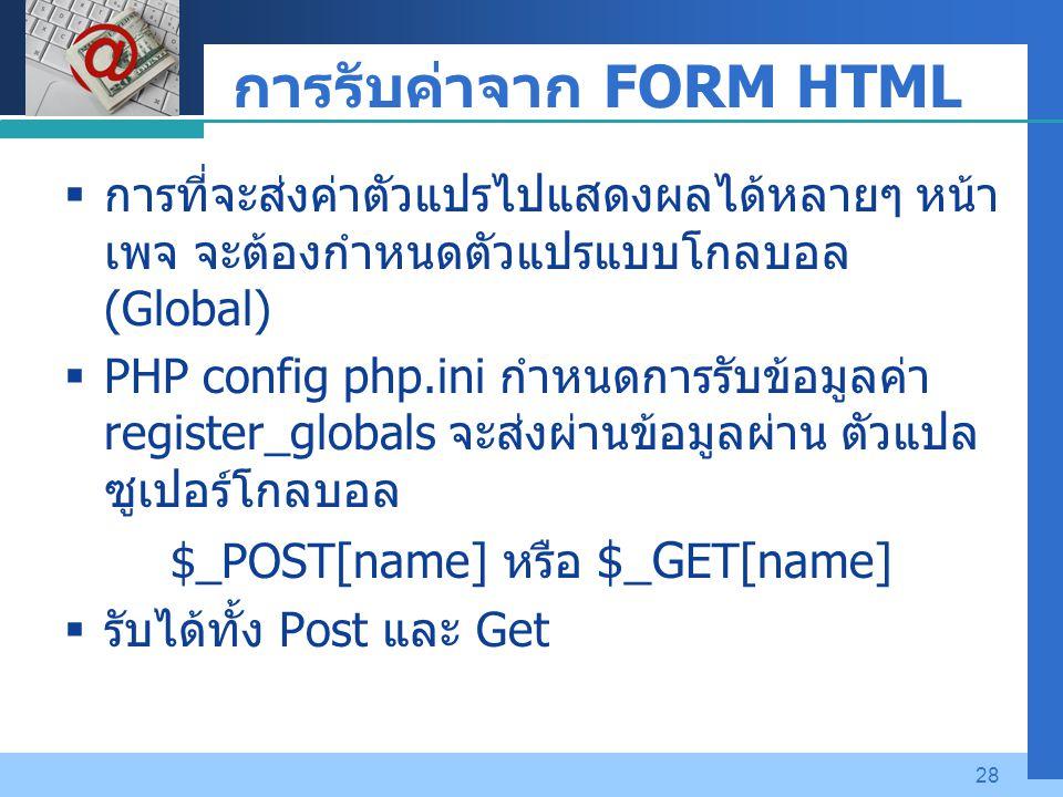 Company LOGO 28 การรับค่าจาก FORM HTML  การที่จะส่งค่าตัวแปรไปแสดงผลได้หลายๆ หน้า เพจ จะต้องกำหนดตัวแปรแบบโกลบอล (Global)  PHP config php.ini กำหนดการรับข้อมูลค่า register_globals จะส่งผ่านข้อมูลผ่าน ตัวแปล ซูเปอร์โกลบอล $_POST[name] หรือ $_G ET[name]  รับได้ทั้ง Post และ Get