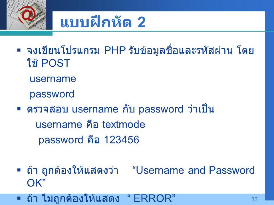 Company LOGO 33 แบบฝึกหัด 2  จงเขียนโปรแกรม PHP รับข้อมูลชื่อและรหัสผ่าน โดย ใช้ POST username password  ตรวจสอบ username กับ password ว่าเป็น username คือ textmode password คือ 123456  ถ้า ถูกต้องให้แสดงว่า Username and Password OK  ถ้า ไม่ถูกต้องให้แสดง ERROR