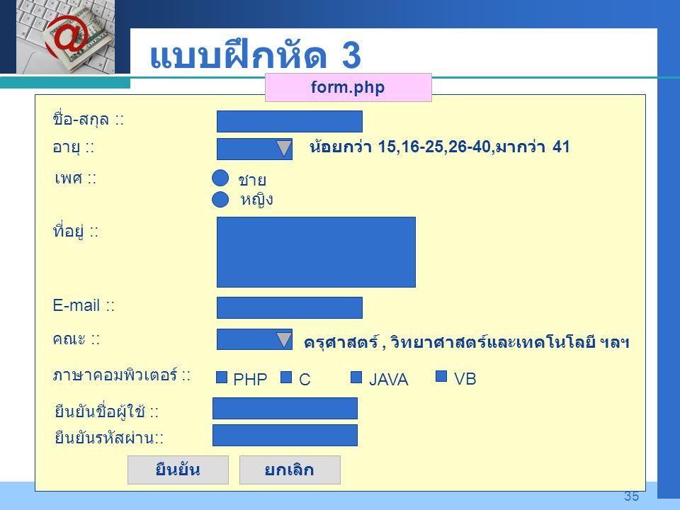 Company LOGO 35 แบบฝึกหัด 3 ยืนยันยกเลิก form.php อายุ :: ชื่อ - สกุล :: ที่อยู่ :: น้อยกว่า 15,16-25,26-40, มากว่า 41 E-mail :: เพศ :: ชาย หญิง คณะ :: ครุศาสตร์, วิทยาศาสตร์และเทคโนโลยี ฯลฯ ภาษาคอมพิวเตอร์ :: PHPCJAVA VB ยืนยันชื่อผู้ใช้ :: ยืนยันรหัสผ่าน ::