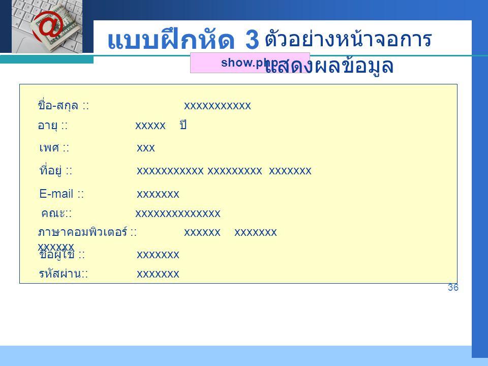 Company LOGO 36 show.php อายุ ::xxxxx ปี ชื่อ - สกุล ::xxxxxxxxxxx ที่อยู่ ::xxxxxxxxxxx xxxxxxxxx xxxxxxx E-mail ::xxxxxxx เพศ ::xxx คณะ ::xxxxxxxxxxxxxx ตัวอย่างหน้าจอการ แสดงผลข้อมูล ภาษาคอมพิวเตอร์ ::xxxxxx xxxxxxx xxxxxx ชื่อผู้ใช้ ::xxxxxxx รหัสผ่าน ::xxxxxxx แบบฝึกหัด 3