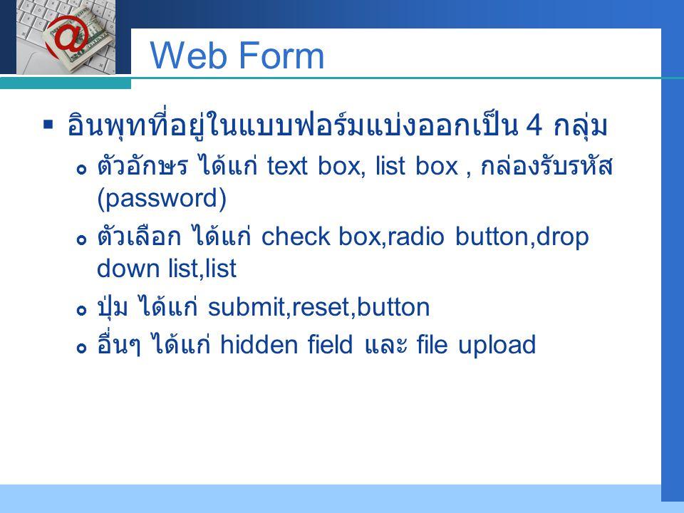 Company LOGO Web Form  อินพุทที่อยู่ในแบบฟอร์มแบ่งออกเป็น 4 กลุ่ม  ตัวอักษร ได้แก่ text box, list box, กล่องรับรหัส (password)  ตัวเลือก ได้แก่ check box,radio button,drop down list,list  ปุ่ม ได้แก่ submit,reset,button  อื่นๆ ได้แก่ hidden field และ file upload