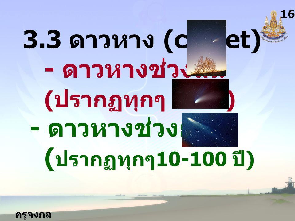 ครูจงกล กลางชล 16 3.3 ดาวหาง (comet) - ดาวหางช่วงสั้น ( ปรากฏทุกๆ 3-9 ปี ) - ดาวหางช่วงยาว ( ปรากฏทุกๆ 10-100 ปี )