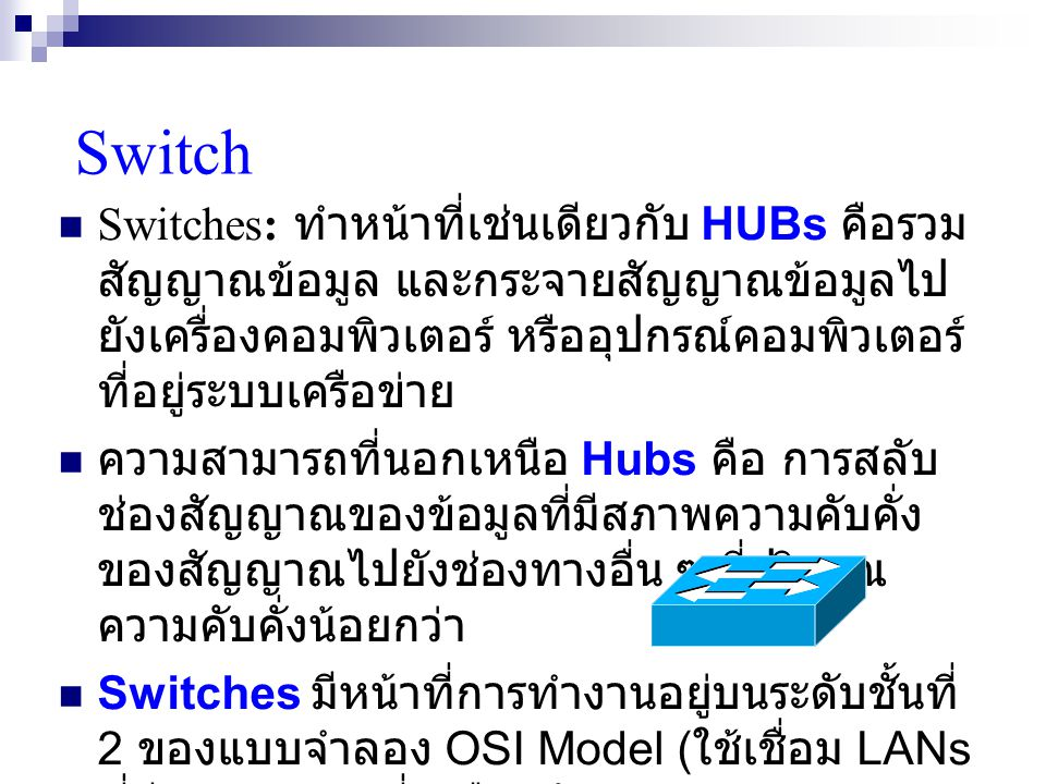 Switch Switches: ทำหน้าที่เช่นเดียวกับ HUBs คือรวม สัญญาณข้อมูล และกระจายสัญญาณข้อมูลไป ยังเครื่องคอมพิวเตอร์ หรืออุปกรณ์คอมพิวเตอร์ ที่อยู่ระบบเครือข่าย ความสามารถที่นอกเหนือ Hubs คือ การสลับ ช่องสัญญาณของข้อมูลที่มีสภาพความคับคั่ง ของสัญญาณไปยังช่องทางอื่น ๆ ที่ปริมาณ ความคับคั่งน้อยกว่า Switches มีหน้าที่การทำงานอยู่บนระดับชั้นที่ 2 ของแบบจำลอง OSI Model ( ใช้เชื่อม LANs ที่มี Topology ที่เหมือนกัน )