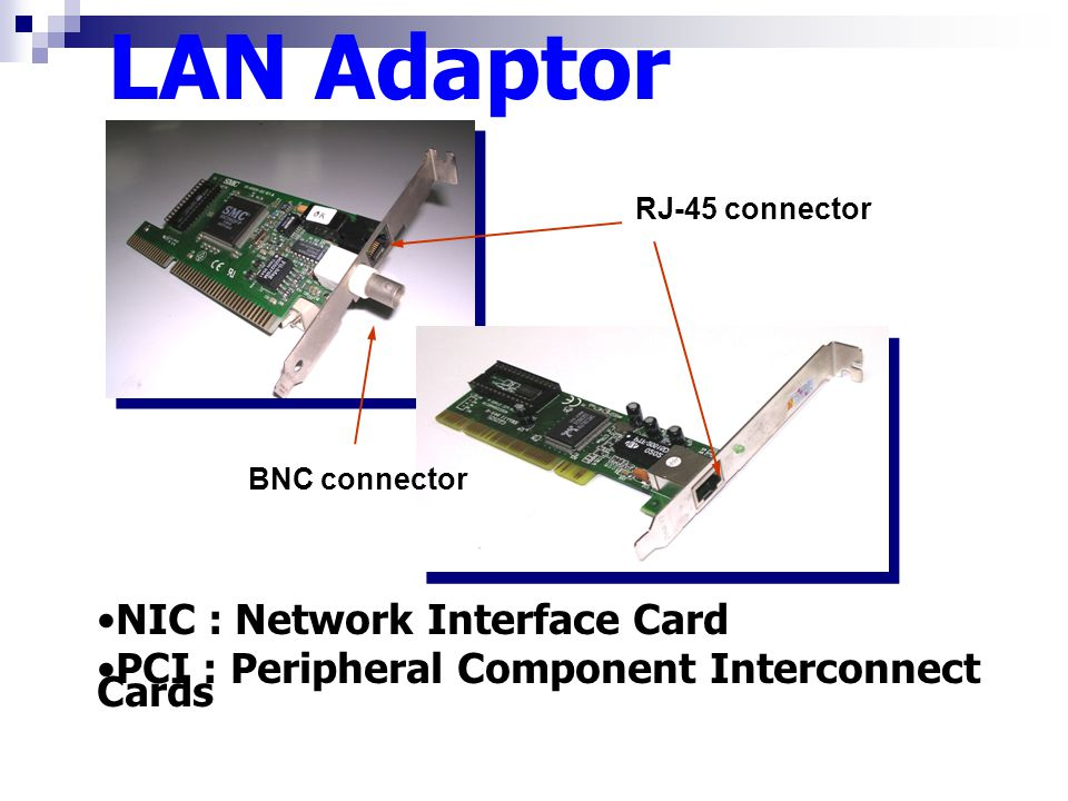 BNC connector LAN Adaptor RJ-45 connector NIC : Network Interface Card PCI : Peripheral Component Interconnect Cards