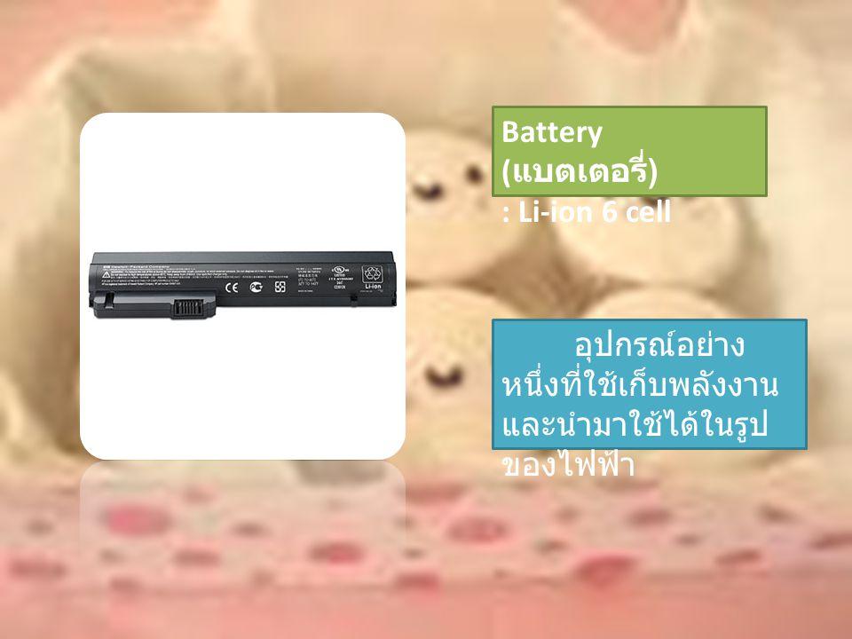 Battery ( แบตเตอรี่ ) : Li-ion 6 cell อุปกรณ์อย่าง หนึ่งที่ใช้เก็บพลังงาน และนำมาใช้ได้ในรูป ของไฟฟ้า