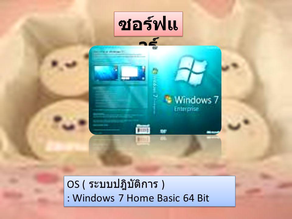 ซอร์ฟแ วร์ OS ( ระบบปฎิบัติการ ) : Windows 7 Home Basic 64 Bit