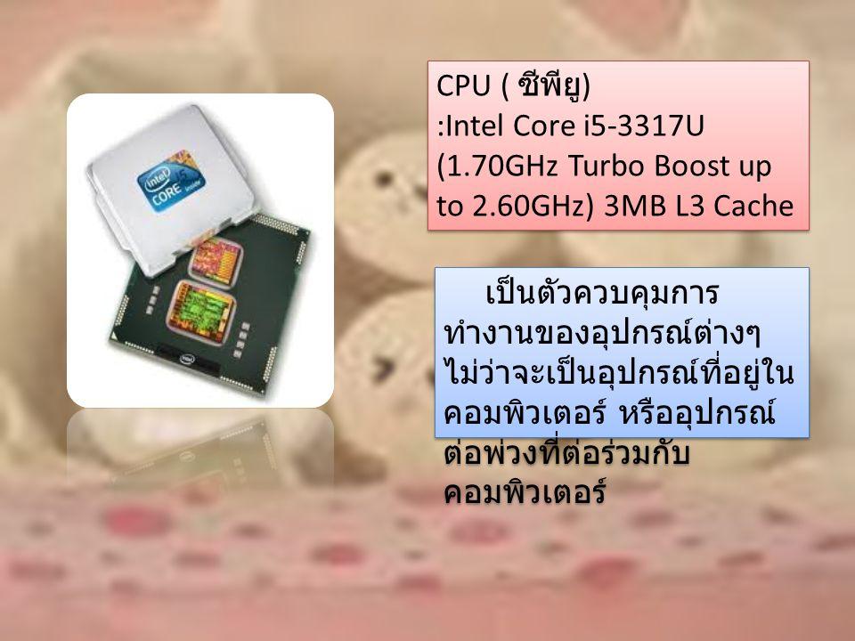 CPU ( ซีพียู ) :Intel Core i5-3317U (1.70GHz Turbo Boost up to 2.60GHz) 3MB L3 Cache CPU ( ซีพียู ) :Intel Core i5-3317U (1.70GHz Turbo Boost up to 2.60GHz) 3MB L3 Cache เป็นตัวควบคุมการ ทำงานของอุปกรณ์ต่างๆ ไม่ว่าจะเป็นอุปกรณ์ที่อยู่ใน คอมพิวเตอร์ หรืออุปกรณ์ ต่อพ่วงที่ต่อร่วมกับ คอมพิวเตอร์