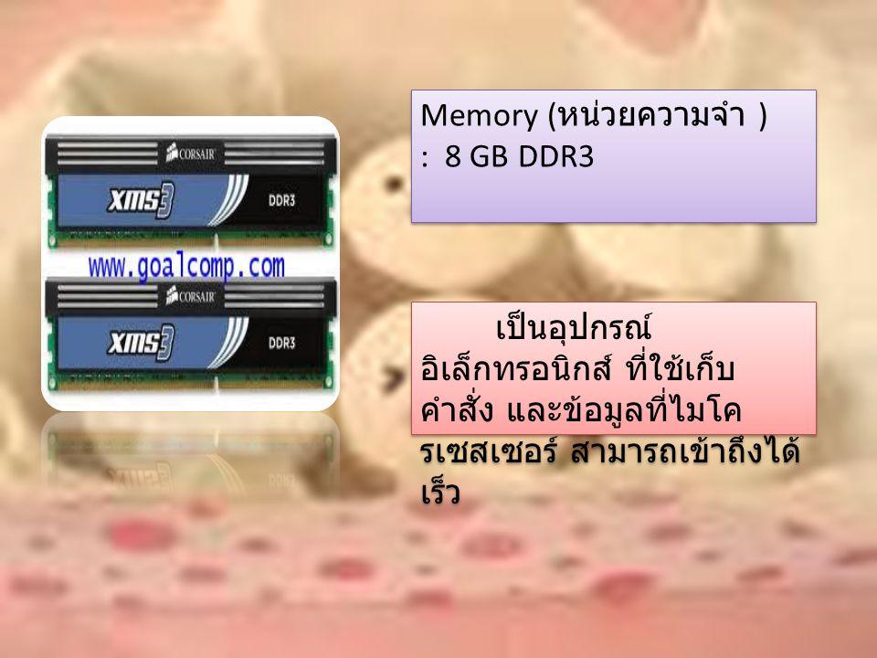 Memory ( หน่วยความจำ ) : 8 GB DDR3 เป็นอุปกรณ์ อิเล็กทรอนิกส์ ที่ใช้เก็บ คำสั่ง และข้อมูลที่ไมโค รเซสเซอร์ สามารถเข้าถึงได้ เร็ว
