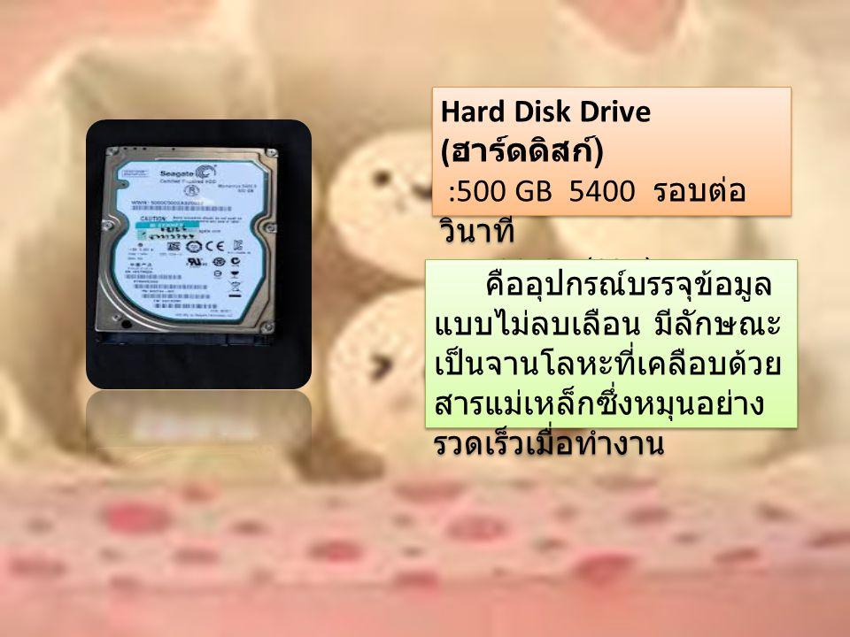 Hard Disk Drive ( ฮาร์ดดิสก์ ) :500 GB 5400 รอบต่อ วินาที + 32 GB (SSD) Hard Disk Drive ( ฮาร์ดดิสก์ ) :500 GB 5400 รอบต่อ วินาที + 32 GB (SSD) คืออุปกรณ์บรรจุข้อมูล แบบไม่ลบเลือน มีลักษณะ เป็นจานโลหะที่เคลือบด้วย สารแม่เหล็กซึ่งหมุนอย่าง รวดเร็วเมื่อทำงาน