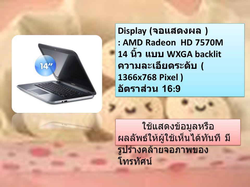 Display ( จอแสดงผล ) : AMD Radeon HD 7570M 14 นิ้ว แบบ WXGA backlit ความละเอียดระดับ ( 1366x768 Pixel ) อัตราส่วน 16:9 Display ( จอแสดงผล ) : AMD Radeon HD 7570M 14 นิ้ว แบบ WXGA backlit ความละเอียดระดับ ( 1366x768 Pixel ) อัตราส่วน 16:9 ใช้แสดงข้อมูลหรือ ผลลัพธ์ให้ผู้ใช้เห็นได้ทันที มี รูปร่างคล้ายจอภาพของ โทรทัศน์