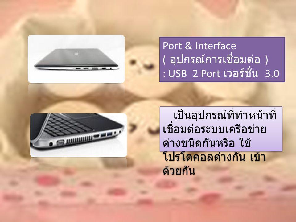 Port & Interface ( อุปกรณ์การเชื่อมต่อ ) : USB 2 Port เวอร์ชั่น 3.0 เป็นอุปกรณ์ที่ทำหน้าที่ เชื่อมต่อระบบเครือข่าย ต่างชนิดกันหรือ ใช้ โปรโตคอลต่างกัน เข้า ด้วยกัน