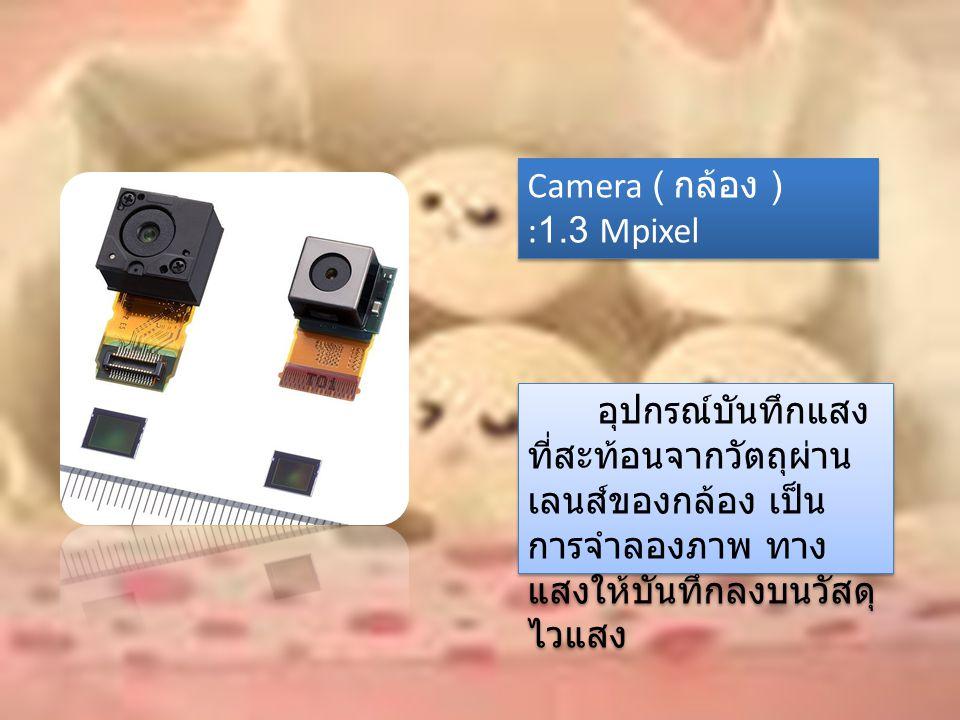 Camera ( กล้อง ) :1.3 Mpixel อุปกรณ์บันทึกแสง ที่สะท้อนจากวัตถุผ่าน เลนส์ของกล้อง เป็น การจำลองภาพ ทาง แสงให้บันทึกลงบนวัสดุ ไวแสง