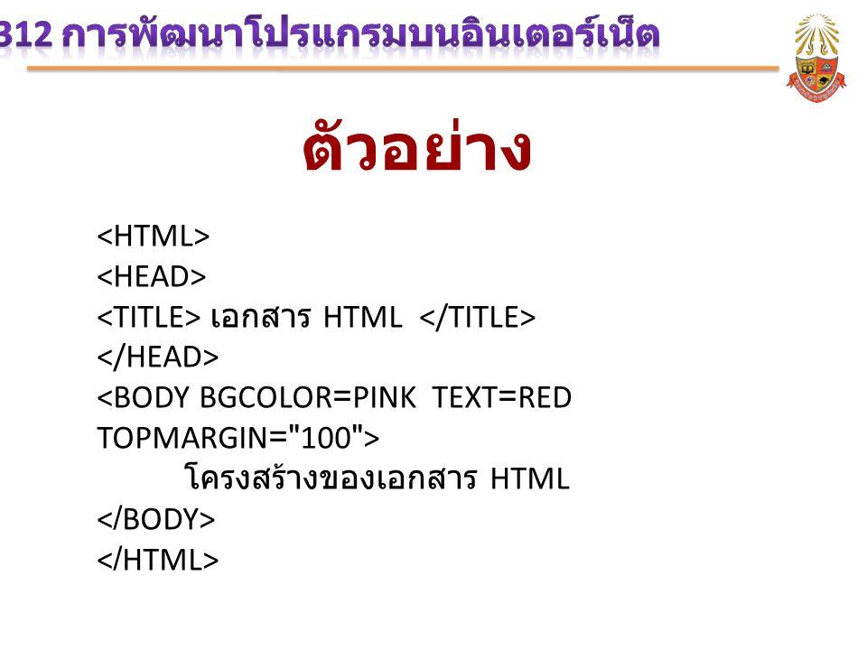 ตัวอย่าง เอกสาร HTML <BODY BGCOLOR=PINK TEXT=RED TOPMARGIN= 100 > โครงสร้างของเอกสาร HTML