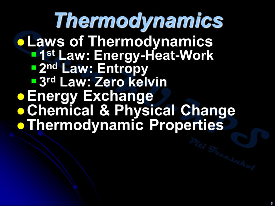 Chem:KU-KPS Piti Treesukol 6 Thermodynamics Laws of Thermodynamics  1 st Law: Energy-Heat-Work  2 nd Law: Entropy  3 rd Law: Zero kelvin Energy Exchange Chemical & Physical Change Thermodynamic Properties