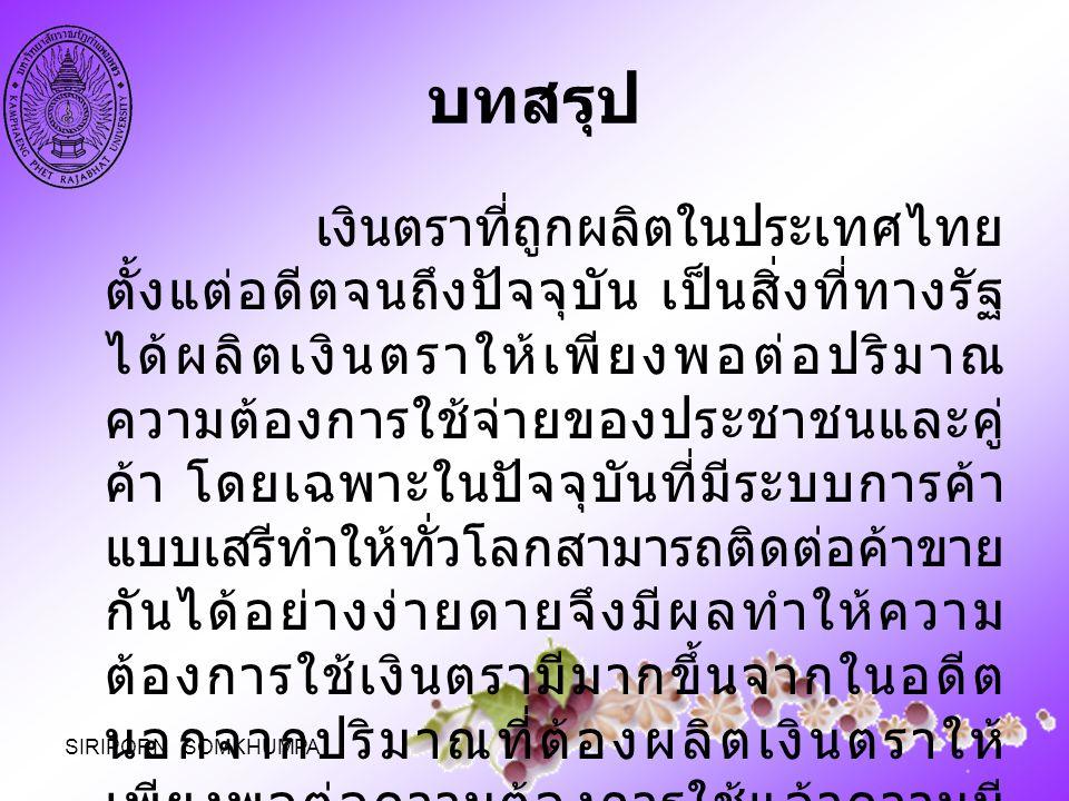 บทสรุป เงินตราที่ถูกผลิตในประเทศไทย ตั้งแต่อดีตจนถึงปัจจุบัน เป็นสิ่งที่ทางรัฐ ได้ผลิตเงินตราให้เพียงพอต่อปริมาณ ความต้องการใช้จ่ายของประชาชนและคู่ ค้