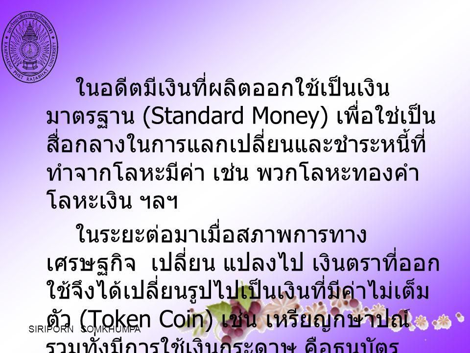 ในอดีตมีเงินที่ผลิตออกใช้เป็นเงิน มาตรฐาน (Standard Money) เพื่อใช่เป็น สื่อกลางในการแลกเปลี่ยนและชำระหนี้ที่ ทำจากโลหะมีค่า เช่น พวกโลหะทองคำ โลหะเงิ
