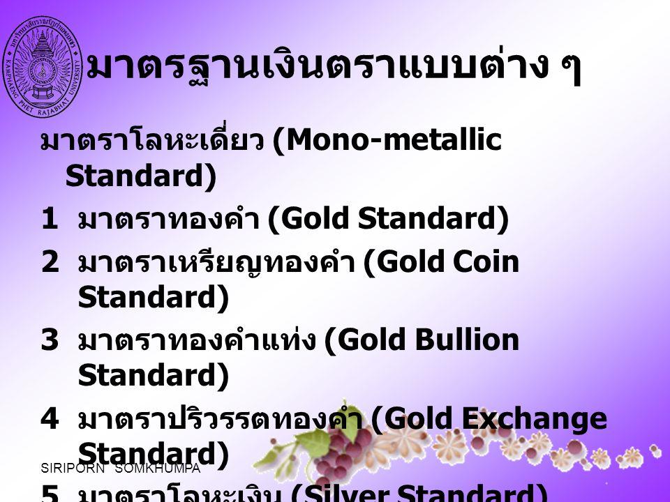 มาตรฐานเงินตราแบบต่าง ๆ มาตราโลหะเดี่ยว (Mono-metallic Standard) 1 มาตราทองคำ (Gold Standard) 2 มาตราเหรียญทองคำ (Gold Coin Standard) 3 มาตราทองคำแท่ง