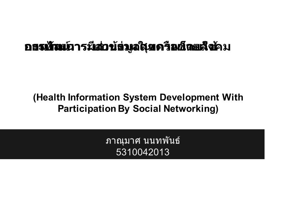 การพัฒนาระบบข้อมูลสุขภาพโดยใช้ กระบวนการมีส่วนร่วมในเครือข่ายสังคม ออนไลน์ (Health Information System Development With Participation By Social Networking) ภาณุมาศ นนทพันธ์ 5310042013