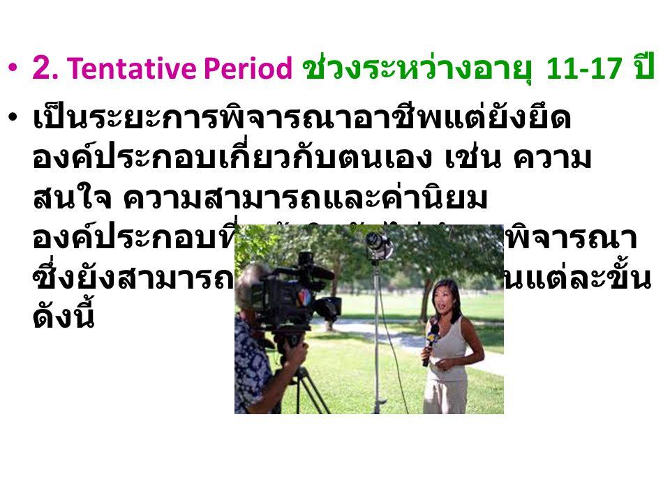 2. Tentative Period ช่วงระหว่างอายุ 11-17 ปี เป็นระยะการพิจารณาอาชีพแต่ยังยึด องค์ประกอบเกี่ยวกับตนเอง เช่น ความ สนใจ ความสามารถและค่านิยม องค์ประกอบท