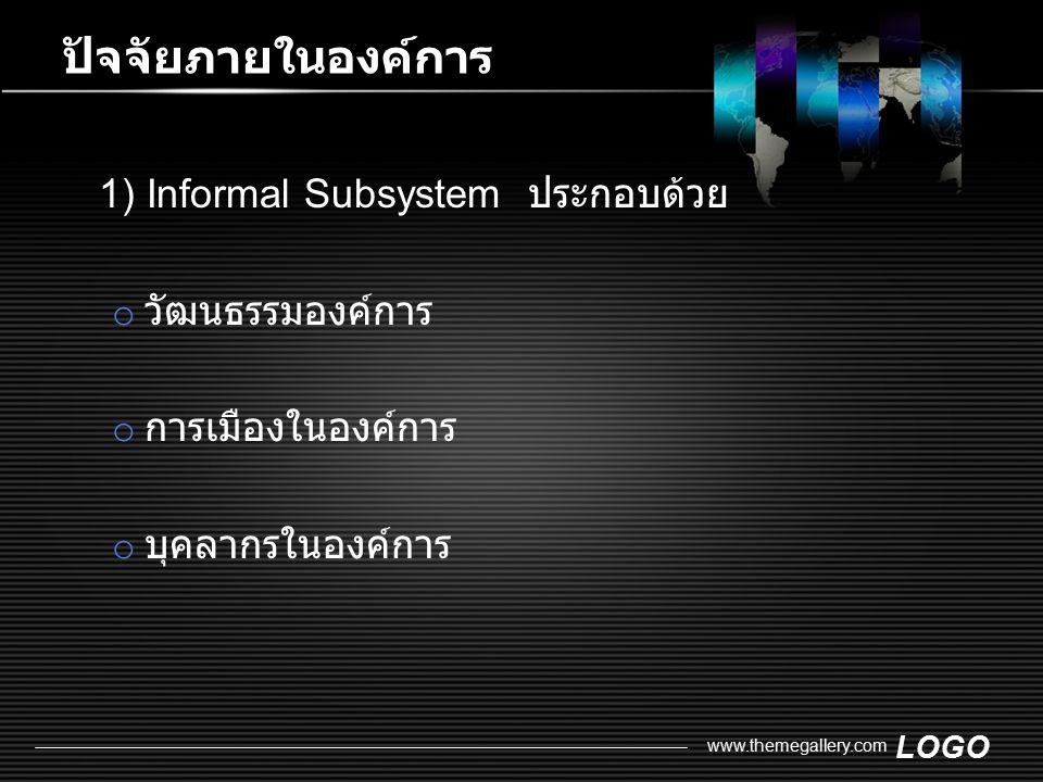 LOGO www.themegallery.com ปัจจัยภายในองค์การ 1) Informal Subsystem ประกอบด้วย o วัฒนธรรมองค์การ o การเมืองในองค์การ o บุคลากรในองค์การ