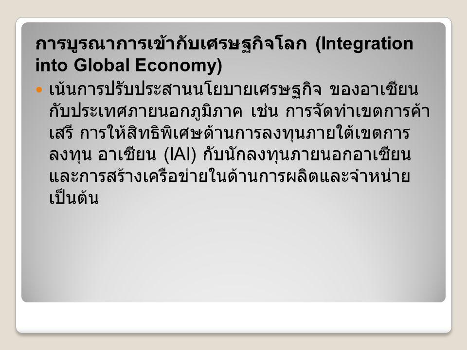 การบูรณาการเข้ากับเศรษฐกิจโลก (Integration into Global Economy) เน้นการปรับประสานนโยบายเศรษฐกิจ ของอาเซียน กับประเทศภายนอกภูมิภาค เช่น การจัดทำเขตการค