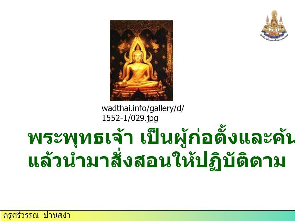ครูศรีวรรณ ปานสง่า พระพุทธเจ้า เป็นผู้ก่อตั้งและค้นพบหลักธรรม แล้วนำมาสั่งสอนให้ปฏิบัติตาม wadthai.info/gallery/d/ 1552-1/029.jpg