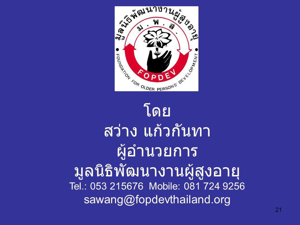 21 โดย สว่าง แก้วกันทา ผู้อำนวยการ มูลนิธิพัฒนางานผู้สูงอายุ Tel.: 053 215676 Mobile: 081 724 9256 sawang@fopdevthailand.org