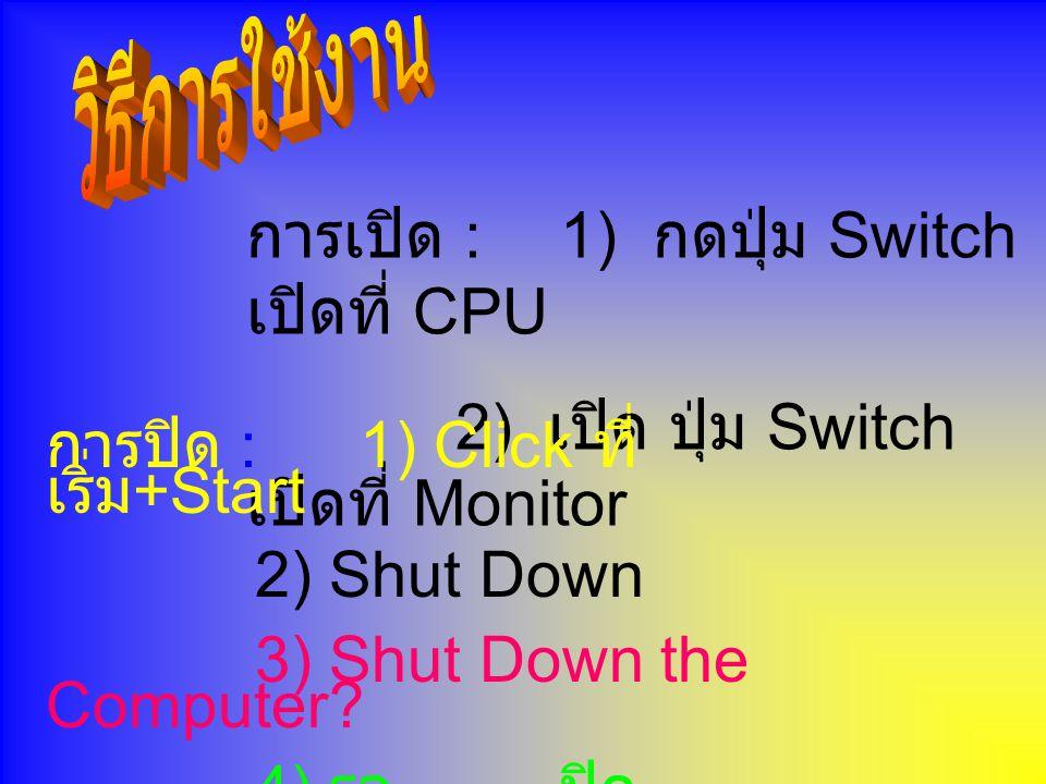 การเปิด : 1) กดปุ่ม Switch เปิดที่ CPU 2) เปิด ปุ่ม Switch เปิดที่ Monitor การปิด : 1) Click ที่ เริ่ม +Start 2) Shut Down 3) Shut Down the Computer.