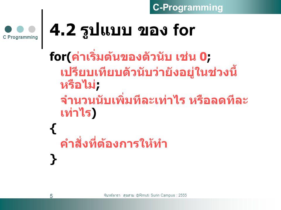 จันทร์ดารา สุขสาม @Rmuti Surin Campus : 2555 5 4.2 รูปแบบ ของ for for( ค่าเริ่มต้นของตัวนับ เช่น 0; เปรียบเทียบตัวนับว่ายังอยู่ในช่วงนี้ หรือไม่ ; จำน