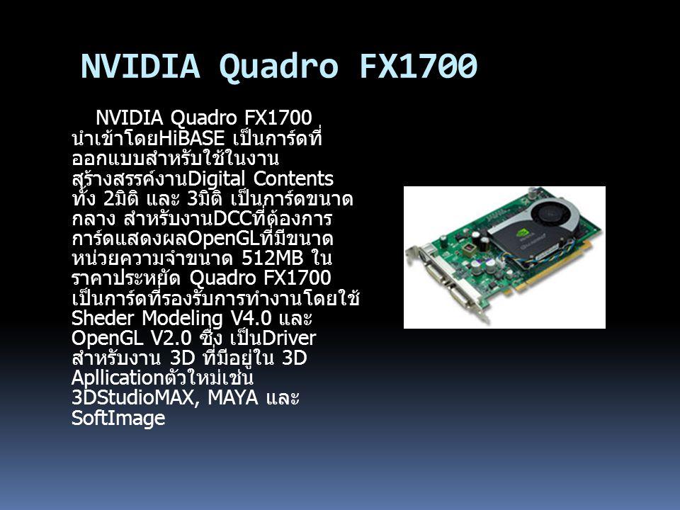 NVIDIA Quadro FX1700 NVIDIA Quadro FX1700 นำเข้าโดยHiBASE เป็นการ์ดที่ ออกแบบสำหรับใช้ในงาน สร้างสรรค์งานDigital Contents ทั้ง 2มิติ และ 3มิติ เป็นการ