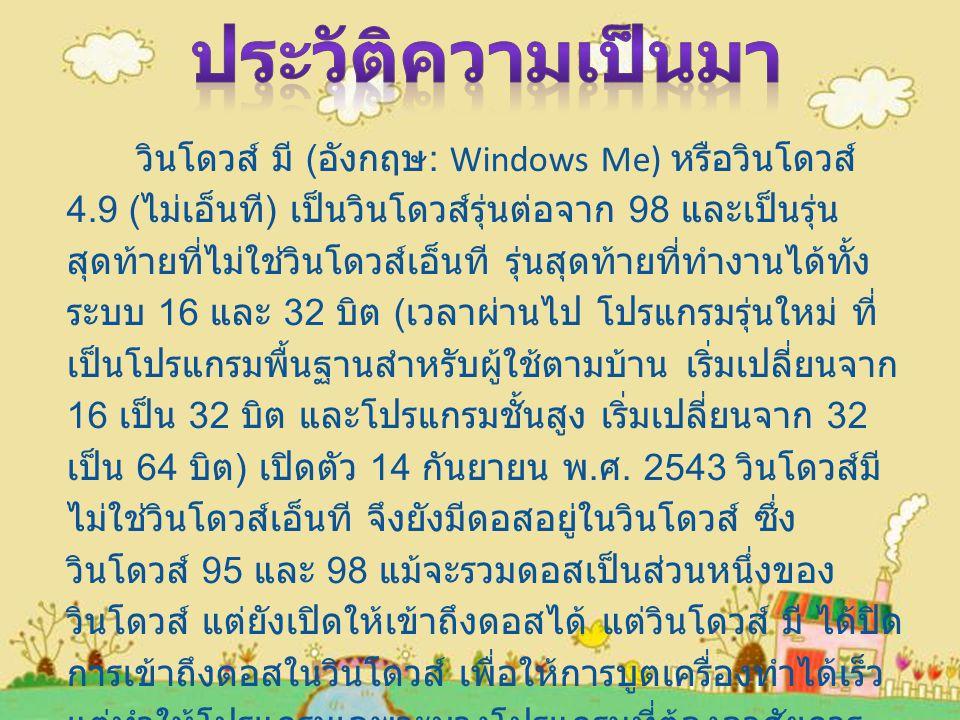 วินโดวส์ มี ( อังกฤษ : Windows Me) หรือวินโดวส์ 4.9 ( ไม่เอ็นที ) เป็นวินโดวส์รุ่นต่อจาก 98 และเป็นรุ่น สุดท้ายที่ไม่ใช่วินโดวส์เอ็นที รุ่นสุดท้ายที่ทำงานได้ทั้ง ระบบ 16 และ 32 บิต ( เวลาผ่านไป โปรแกรมรุ่นใหม่ ที่ เป็นโปรแกรมพื้นฐานสำหรับผู้ใช้ตามบ้าน เริ่มเปลี่ยนจาก 16 เป็น 32 บิต และโปรแกรมชั้นสูง เริ่มเปลี่ยนจาก 32 เป็น 64 บิต ) เปิดตัว 14 กันยายน พ.