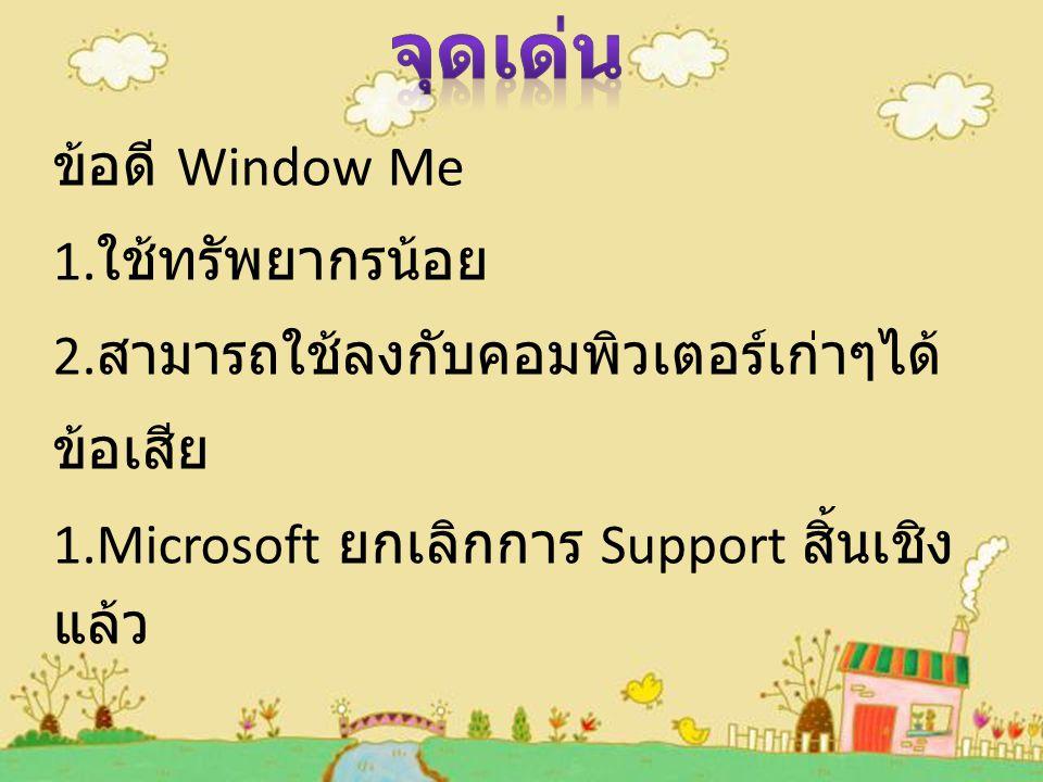 ข้อดี Window Me 1.ใช้ทรัพยากรน้อย 2.