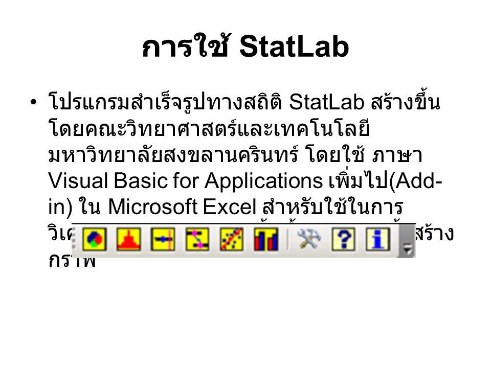 การใช้ StatLab โปรแกรมสำเร็จรูปทางสถิติ StatLab สร้างขึ้น โดยคณะวิทยาศาสตร์และเทคโนโลยี มหาวิทยาลัยสงขลานครินทร์ โดยใช้ ภาษา Visual Basic for Applicat