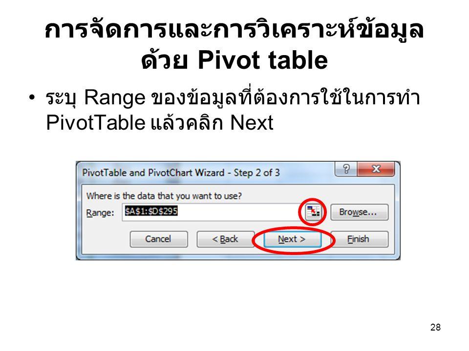 28 การจัดการและการวิเคราะห์ข้อมูล ด้วย Pivot table ระบุ Range ของข้อมูลที่ต้องการใช้ในการทำ PivotTable แล้วคลิก Next