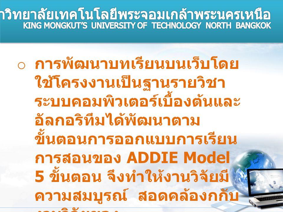 o การพัฒนาบทเรียนบนเว็บโดย ใช้โครงงานเป็นฐานรายวิชา ระบบคอมพิวเตอร์เบื้องต้นและ อัลกอริทึมได้พัฒนาตาม ขั้นตอนการออกแบบการเรียน การสอนของ ADDIE Model 5