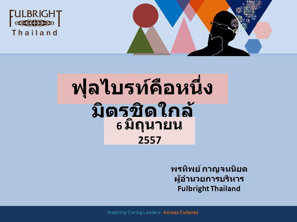 Inspiring Caring Leaders Across Cultures ฟุลไบรท์คือหนึ่ง มิตรชิดใกล้ 6 มิถุนายน 2557 พรทิพย์ กาญจนนิยต ผู้อำนวยการบริหาร Fulbright Thailand
