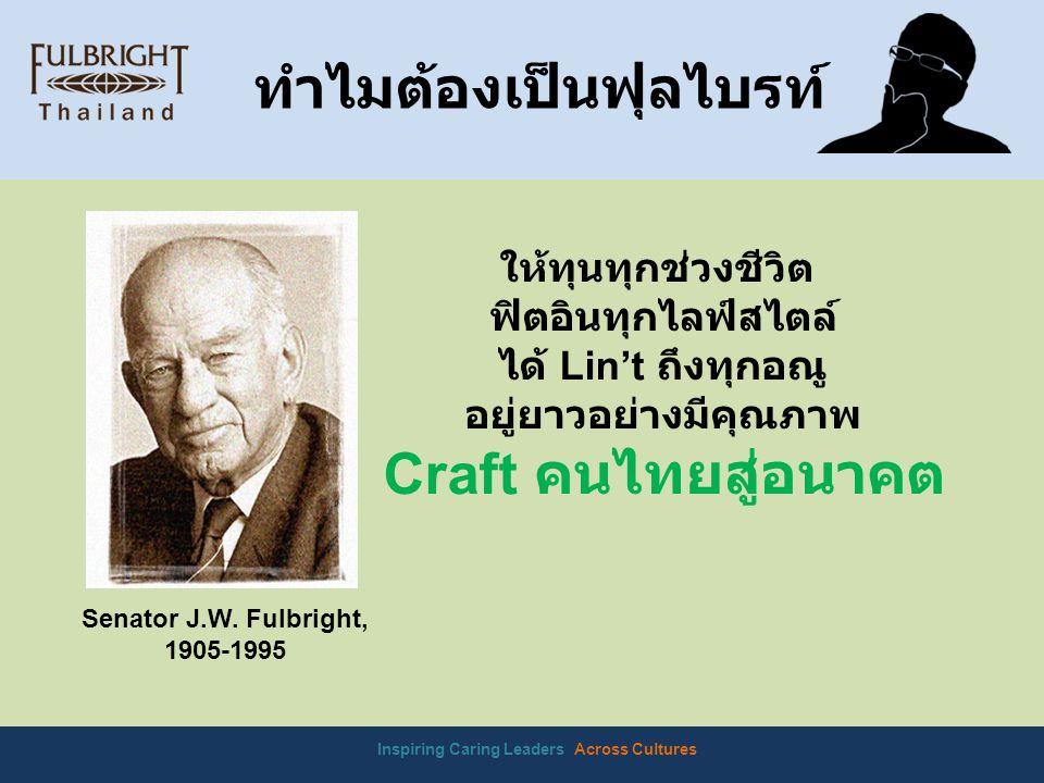 Inspiring Caring Leaders Across Cultures ทำไมต้องเป็นฟุลไบรท์ ให้ทุนทุกช่วงชีวิต ฟิตอินทุกไลฟ์สไตล์ ได้ Lin't ถึงทุกอณู อยู่ยาวอย่างมีคุณภาพ Craft คนไทยสู่อนาคต Senator J.W.