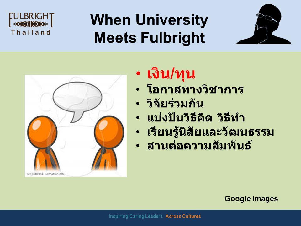 Inspiring Caring Leaders Across Cultures When University Meets Fulbright Google Images เงิน / ทุน โอกาสทางวิชาการ วิจัยร่วมกัน แบ่งปันวิธีคิด วิธีทำ เรียนรู้นิสัยและวัฒนธรรม สานต่อความสัมพันธ์