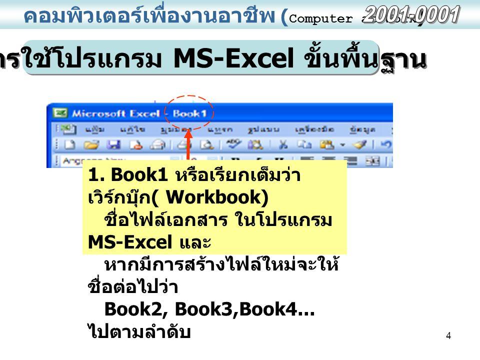 4 คอมพิวเตอร์เพื่องานอาชีพ ( Computer at Work ) การใช้โปรแกรม MS-Excel ขั้นพื้นฐาน 1. Book1 หรือเรียกเต็มว่า เวิร์กบุ๊ก ( Workbook) ชื่อไฟล์เอกสาร ในโ