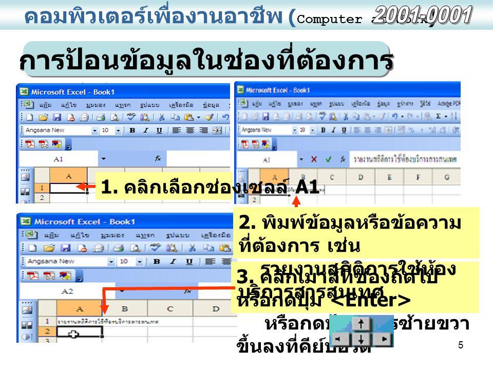 5 คอมพิวเตอร์เพื่องานอาชีพ ( Computer at Work ) การป้อนข้อมูลในช่องที่ต้องการ 1. คลิกเลือกช่องเซลล์ A1 3. คลิกเมาส์ที่ช่องถัดไป หรือกดปุ่ม หรือกดปุ่มล