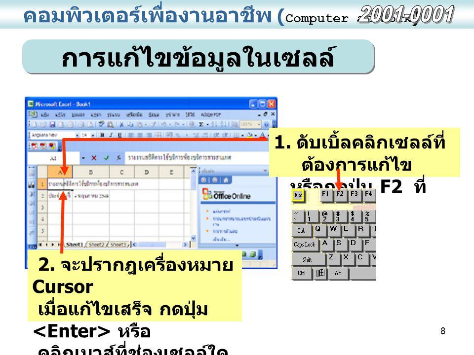8 คอมพิวเตอร์เพื่องานอาชีพ ( Computer at Work ) การแก้ไขข้อมูลในเซลล์ 1. ดับเบิ้ลคลิกเซลล์ที่ ต้องการแก้ไข หรือกดปุ่ม F2 ที่ คีย์บอร์ด 2. จะปรากฎเครื่