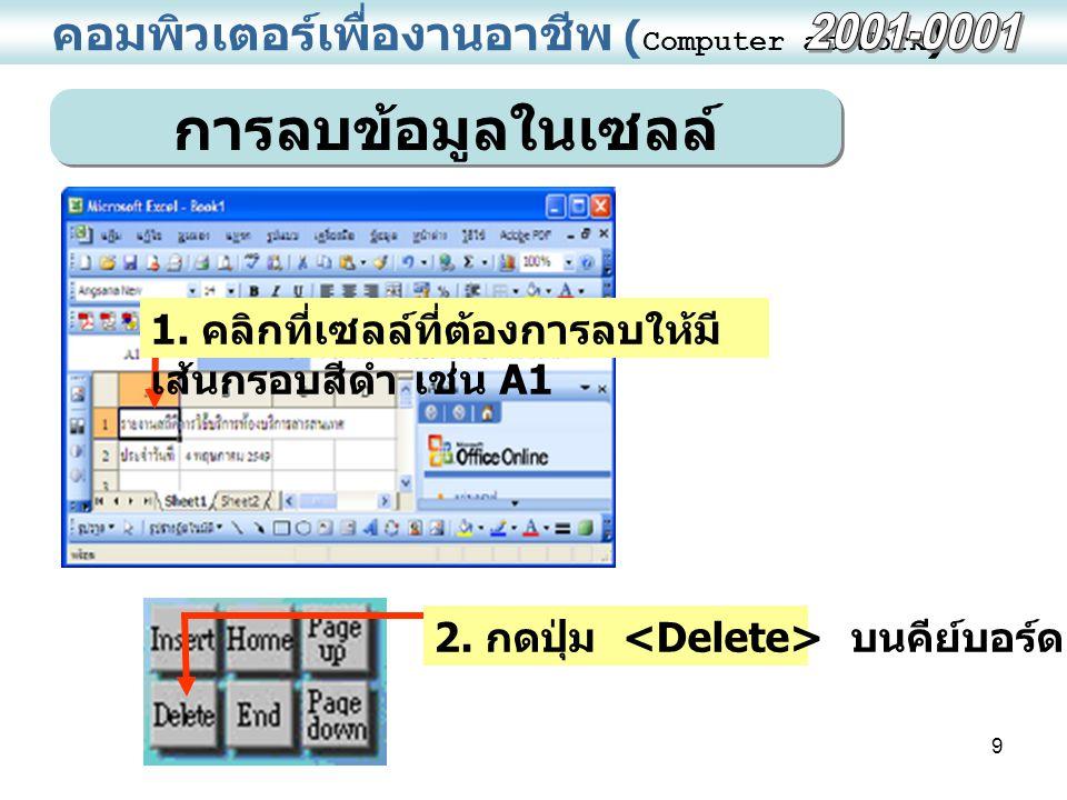 9 คอมพิวเตอร์เพื่องานอาชีพ ( Computer at Work ) การลบข้อมูลในเซลล์ 1. คลิกที่เซลล์ที่ต้องการลบให้มี เส้นกรอบสีดำ เช่น A1 2. กดปุ่ม บนคีย์บอร์ด