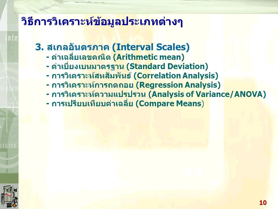 วิธีการวิเคราะห์ข้อมูลประเภทต่างๆ ลักษณะข้อมูลและวิธีการวิเคราะห์ 1. สเกลนามกำหนด (Nominal Scales) - ความถี่ - เปอร์เซ็นต์ - ฐานนิยม - ตาราง - Chi–Squ