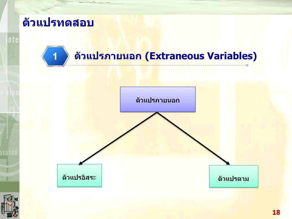 ตัวแปรภายนอก (Extraneous Variables) 1 17 ตัวแปรทดสอบ ตัวแปรภายนอก (extraneous variable) ในกรณีที่พบความสัมพันธ์ระหว่าง ตัวแปร x กับตัวแปร y แต่เมื่อนำ