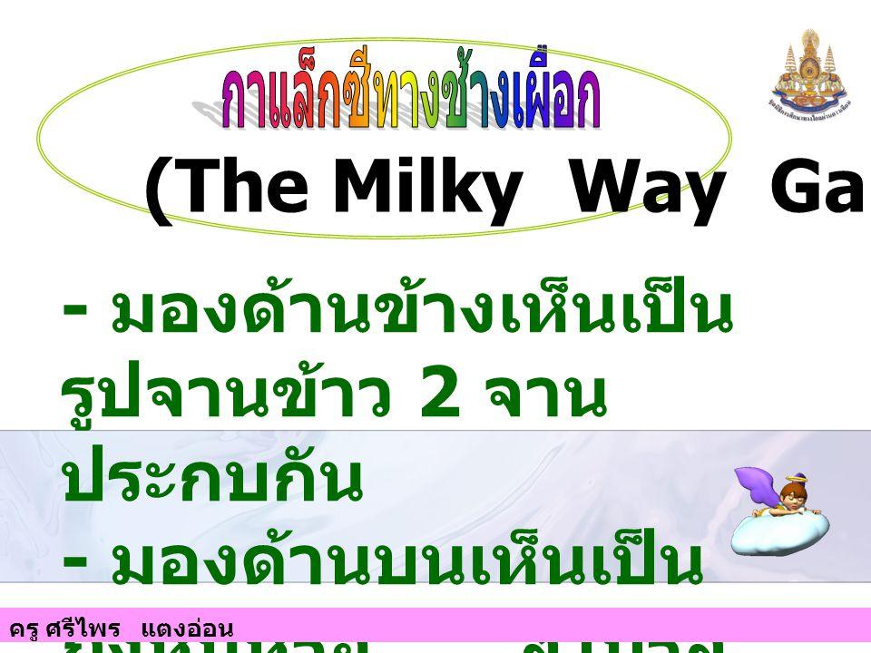 - ประกอบด้วยดาวฤกษ์ 2 แสนล้านดวง - ระหว่างดาวฤกษ์เป็น อวกาศและ เนบิวลา (The Milky Way Galaxy) ครู ศรีไพร แตงอ่อน