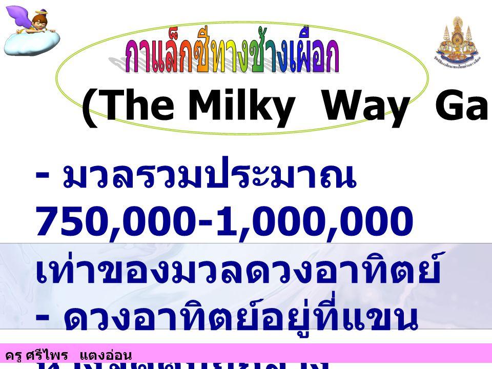 - มีเส้นผ่านศูนย์กลาง ประมาณ 100,000 ปีแสง - มีความหนา 1,000 ปี แสง (The Milky Way Galaxy) ครู ศรีไพร แตงอ่อน