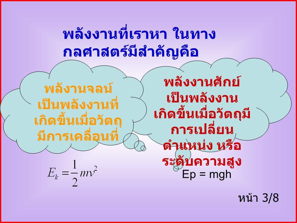 พลังงานที่เราหา ในทาง กลศาสตร์มีสำคัญคือ พลังงานศักย์ เป็นพลังงาน เกิดขึ้นเมื่อวัตถุมี การเปลี่ยน ตำแหน่ง หรือ ระดับความสูง พลังานจลน์ เป็นพลังงานที่ เกิดขึ้นเมื่อวัตถุ มีการเคลื่อนที่ หน้า 3/8 Ep = mgh