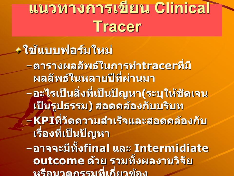 แนวทางการเขียน Clinical Tracer แนวทางการเขียน Clinical Tracer ใช้แบบฟอร์มใหม่ – ตารางผลลัพธ์ในการทำ tracer ที่มี ผลลัพธ์ในหลายปีที่ผ่านมา – อะไรเป็นสิ